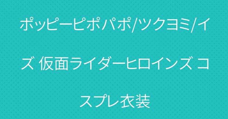 ポッピーピポパポ/ツクヨミ/イズ 仮面ライダーヒロインズ コスプレ衣装