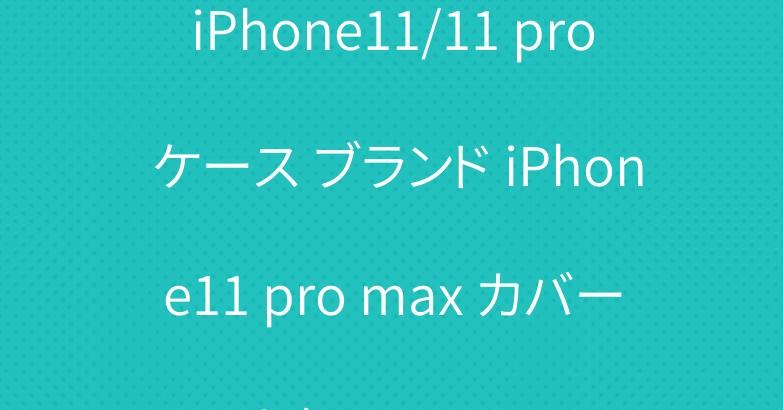 iPhone11/11 pro ケース ブランド iPhone11 pro max カバー 人気 おすすめ