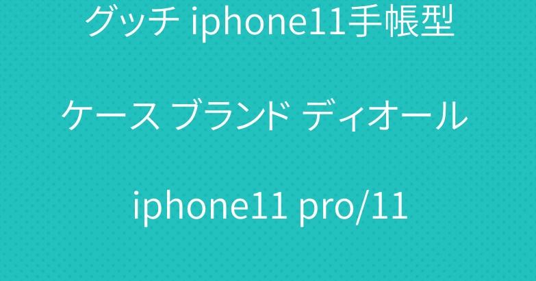 グッチ iphone11手帳型ケース ブランド ディオール iphone11 pro/11pro maxケース 人気