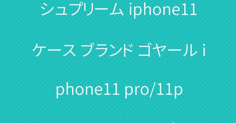 シュプリーム iphone11ケース ブランド ゴヤール iphone11 pro/11pro maxケース 人気