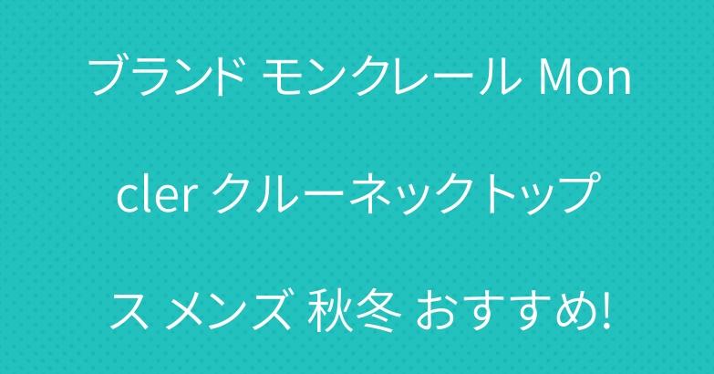 ブランド モンクレール Moncler クルーネック トップス メンズ 秋冬 おすすめ!