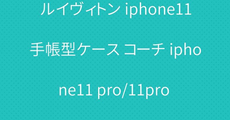 ルイヴィトン iphone11手帳型ケース コーチ iphone11 pro/11pro maxケース 人気