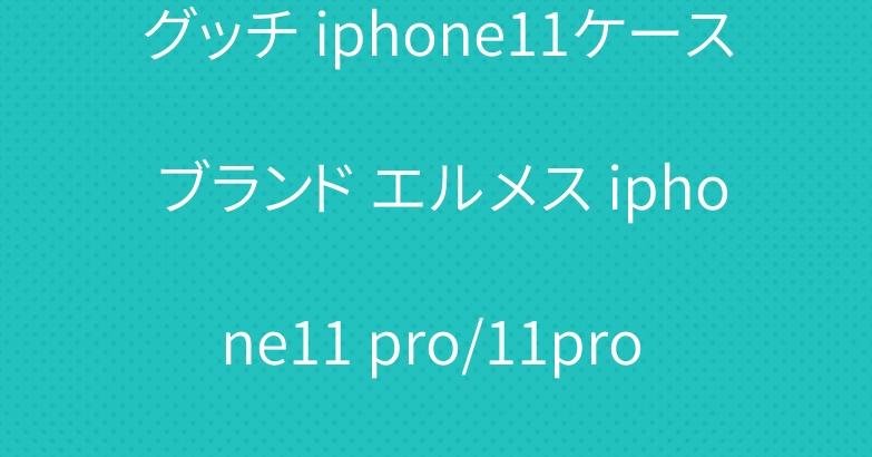 グッチ iphone11ケース ブランド エルメス iphone11 pro/11pro maxケース 個性