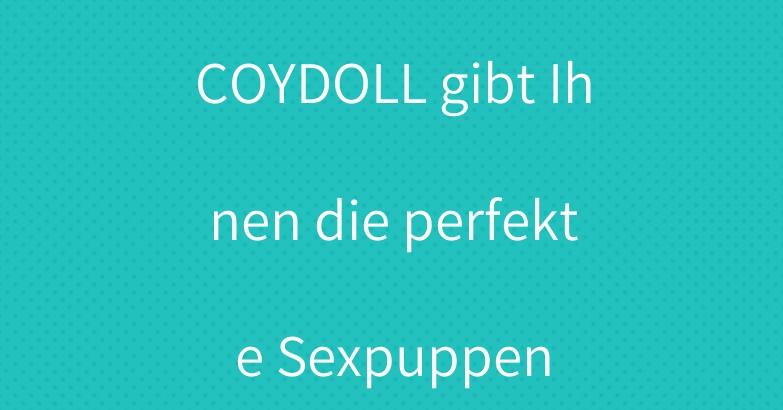 COYDOLL gibt Ihnen die perfekte Sexpuppen
