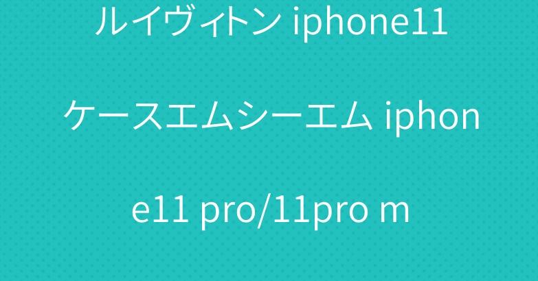 ルイヴィトン iphone11ケースエムシーエム iphone11 pro/11pro maxケース お洒落