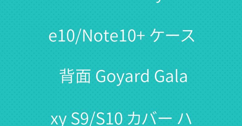 ゴヤール Galaxy Note10/Note10+ ケース 背面 Goyard Galaxy S9/S10 カバー ハード 可愛い