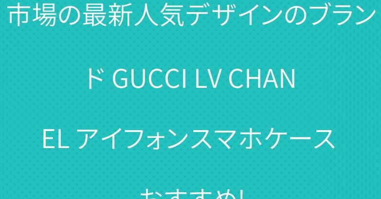 市場の最新人気デザインのブランド GUCCI LV CHANEL アイフォンスマホケース おすすめ!