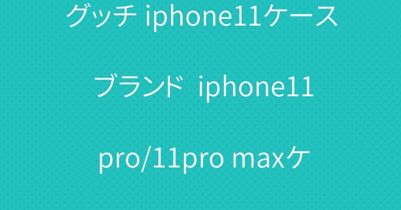 グッチ iphone11ケース ブランド  iphone11 pro/11pro maxケース 人気
