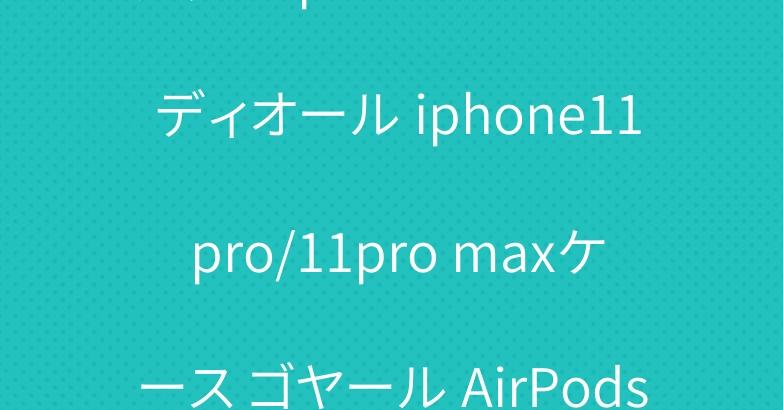 グッチ iphone11カバー ディオール iphone11 pro/11pro maxケース ゴヤール AirPods proケース