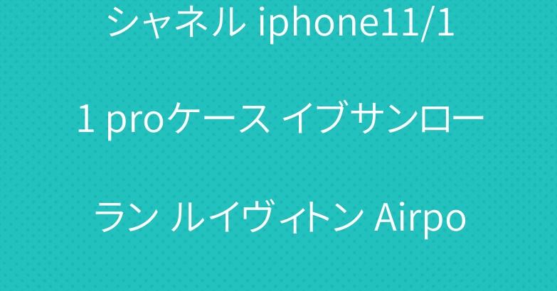 シャネル iphone11/11 proケース イブサンローラン ルイヴィトン Airpods Proケース 人気