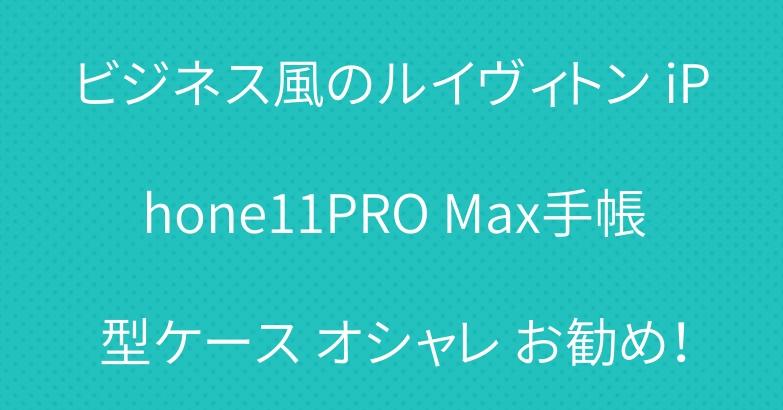 ビジネス風のルイヴィトン iPhone11PRO Max手帳型ケース オシャレ お勧め!