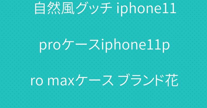自然風グッチ iphone11proケースiphone11pro maxケース ブランド花柄