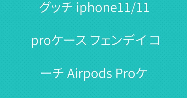 グッチ iphone11/11 proケース フェンデイ コーチ Airpods Proケース 大人気