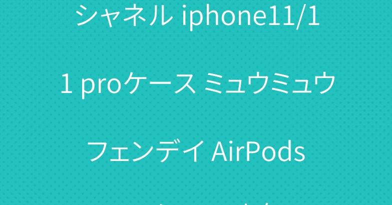 シャネル iphone11/11 proケース ミュウミュウ フェンデイ AirPods proケース 人気