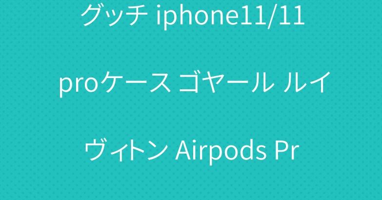 グッチ iphone11/11 proケース ゴヤール ルイヴィトン Airpods Proケース お洒落