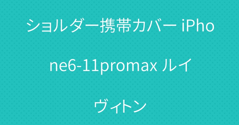 ショルダー携帯カバー iPhone6-11promax ルイヴィトン