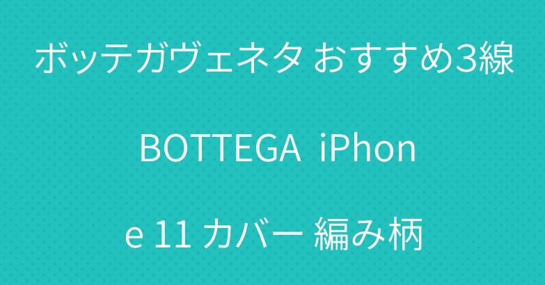 ボッテガヴェネタ おすすめ3線 BOTTEGA  iPhone 11 カバー 編み柄