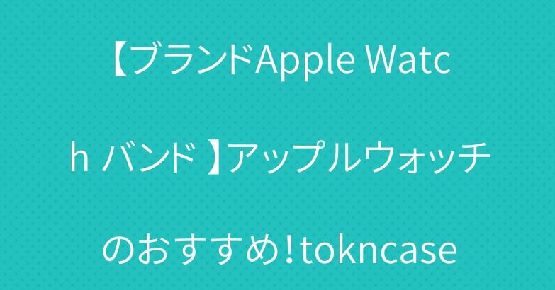 【ブランドApple Watch バンド 】アップルウォッチのおすすめ!tokncase
