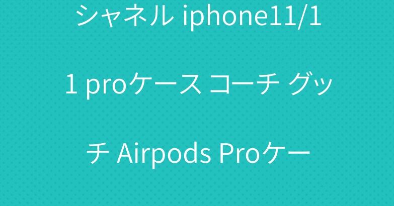 シャネル iphone11/11 proケース コーチ グッチ Airpods Proケース 人気
