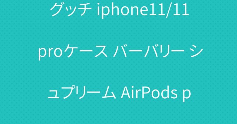 グッチ iphone11/11 proケース バーバリー シュプリーム AirPods proケース 大人気
