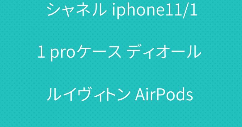 シャネル iphone11/11 proケース ディオール ルイヴィトン AirPods proケース 爆人気