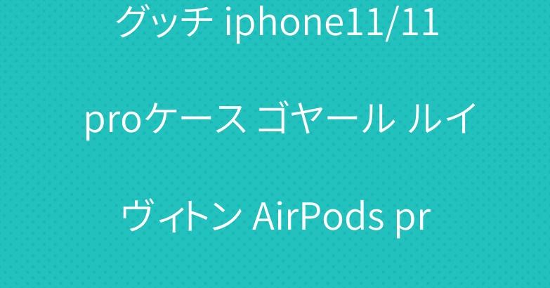 グッチ iphone11/11 proケース ゴヤール ルイヴィトン AirPods proケース 爆人気