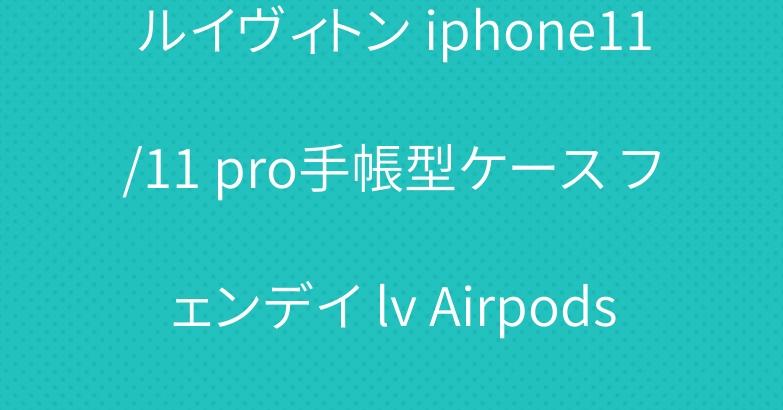 ルイヴィトン iphone11/11 pro手帳型ケース フェンデイ lv Airpods Proケース 人気