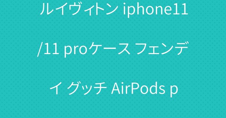 ルイヴィトン iphone11/11 proケース フェンデイ グッチ AirPods proケース お洒落