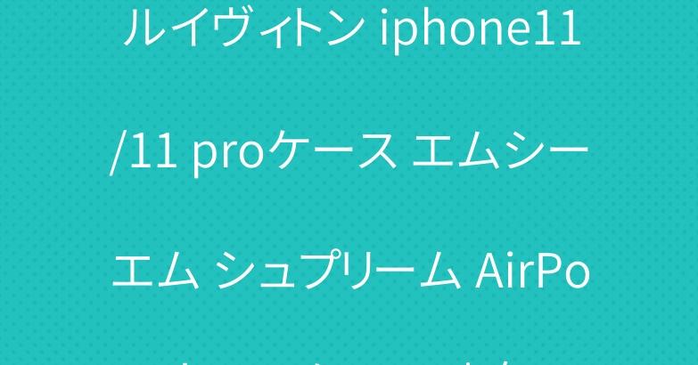 ルイヴィトン iphone11/11 proケース エムシーエム シュプリーム AirPods proケース 人気