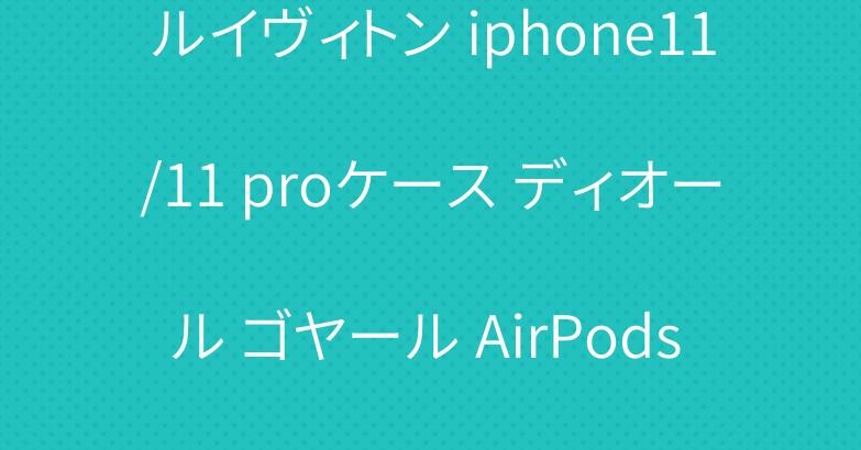 ルイヴィトン iphone11/11 proケース ディオール ゴヤール AirPods proケース 人気