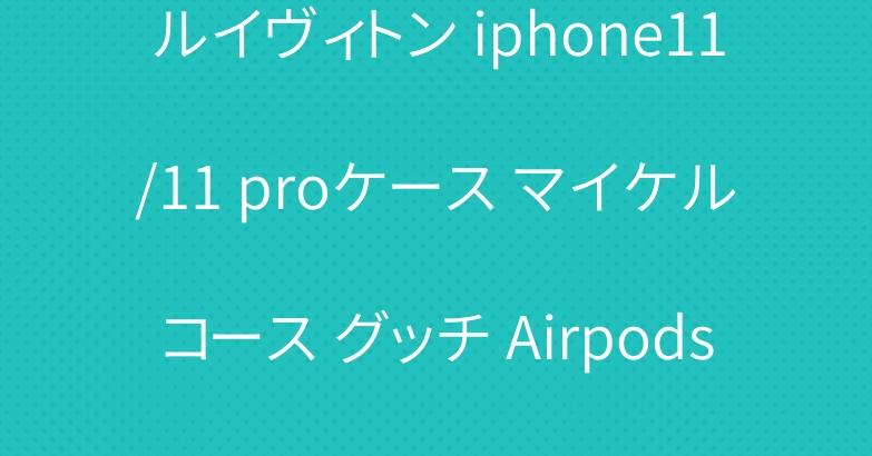 ルイヴィトン iphone11/11 proケース マイケルコース グッチ Airpods Proケース 爆人気