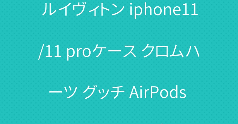 ルイヴィトン iphone11/11 proケース クロムハーツ グッチ AirPods proケース 人気