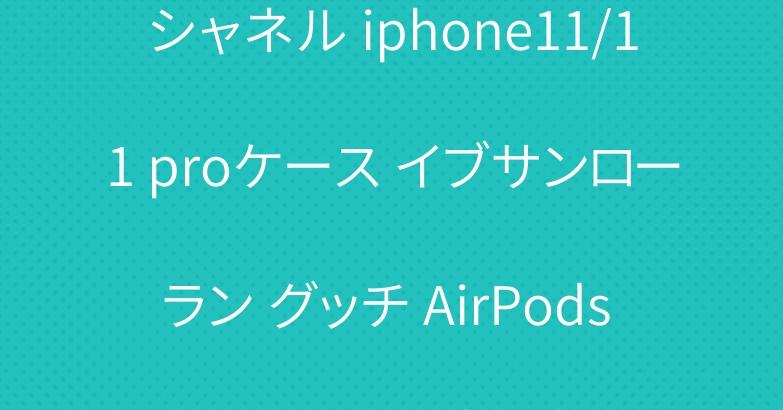 シャネル iphone11/11 proケース イブサンローラン グッチ AirPods proケース 大人気