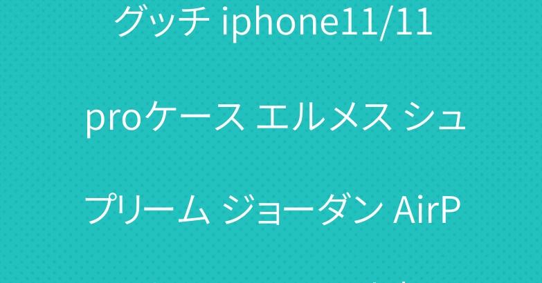 グッチ iphone11/11 proケース エルメス シュプリーム ジョーダン AirPods proケース 人気