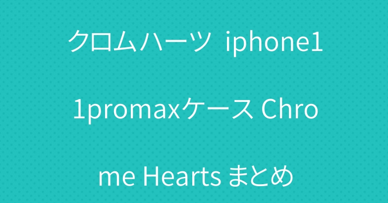 クロムハーツ  iphone11promaxケース Chrome Hearts まとめ