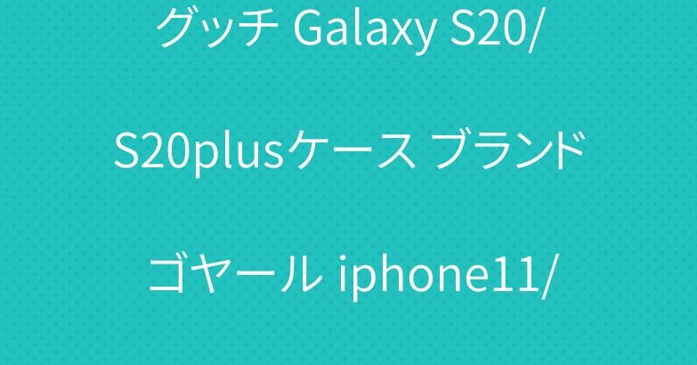 グッチ Galaxy S20/S20plusケース ブランド ゴヤール iphone11/11 proケース 人気