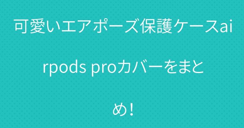 可愛いエアポーズ保護ケースairpods proカバーをまとめ!