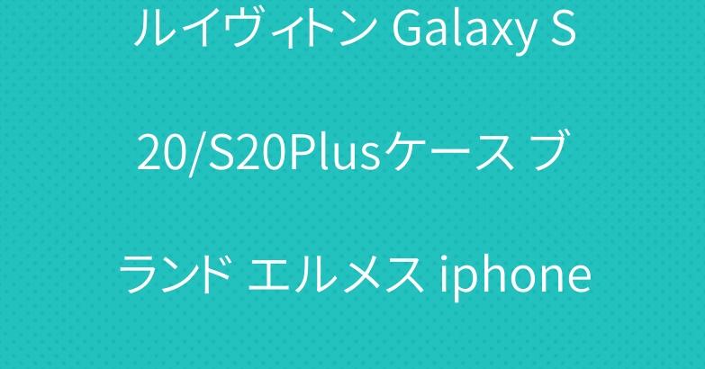 ルイヴィトン Galaxy S20/S20Plusケース ブランド エルメス iphone11/11 proケース