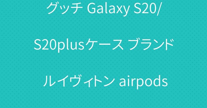 グッチ Galaxy S20/S20plusケース ブランド ルイヴィトン airpods Proケース 人気