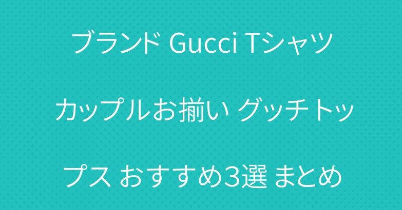 ブランド Gucci Tシャツ カップルお揃い グッチ トップス おすすめ3選 まとめ