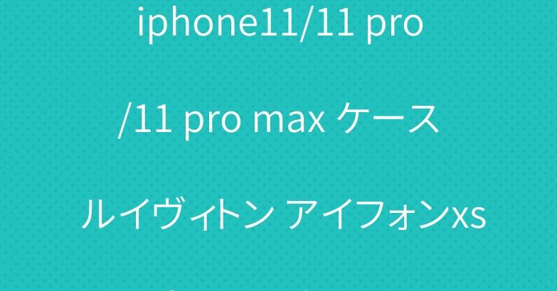 iphone11/11 pro/11 pro max ケース ルイヴィトン アイフォンxs/xs maxケース