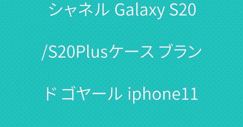 シャネル Galaxy S20/S20Plusケース ブランド ゴヤール iphone11/11 proケース お洒落