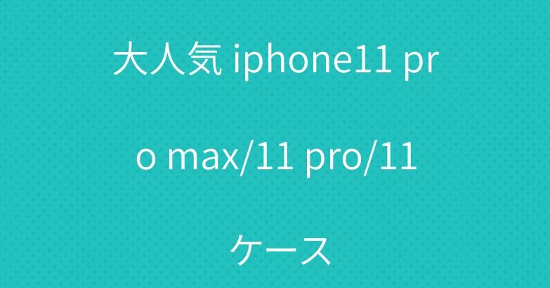 大人気 iphone11 pro max/11 pro/11 ケース