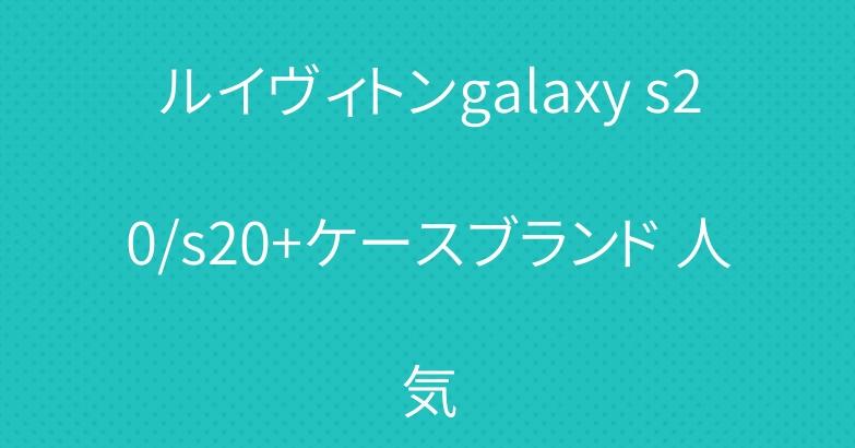ルイヴィトンgalaxy s20/s20+ケースブランド 人気