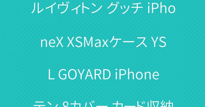 ルイヴィトン グッチ iPhoneX XSMaxケース YSL GOYARD iPhoneテン 8カバー カード収納