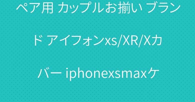 ペア用 カップルお揃い ブランド アイフォンxs/XR/Xカバー iphonexsmaxケース