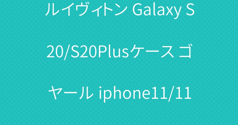 ルイヴィトン Galaxy S20/S20Plusケース ゴヤール iphone11/11 proケース ファッション