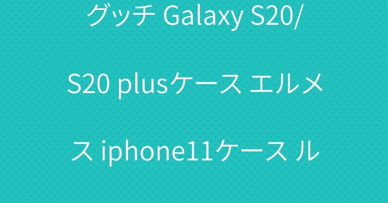グッチ Galaxy S20/S20 plusケース エルメス iphone11ケース ルイヴィトンシュプリーム帽子