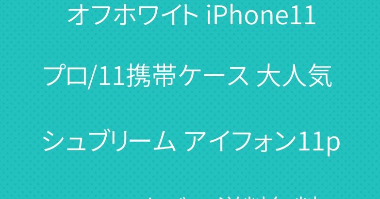 オフホワイト iPhone11プロ/11携帯ケース 大人気 シュブリーム アイフォン11promaxカバー 送料無料