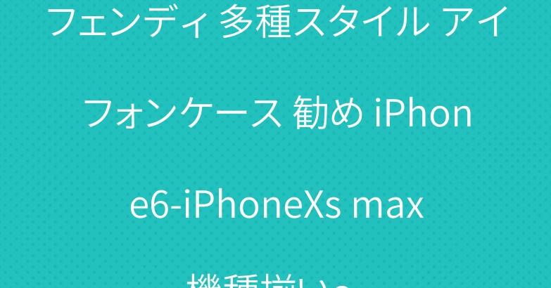 フェンディ 多種スタイル アイフォンケース 勧め iPhone6-iPhoneXs max機種揃い~